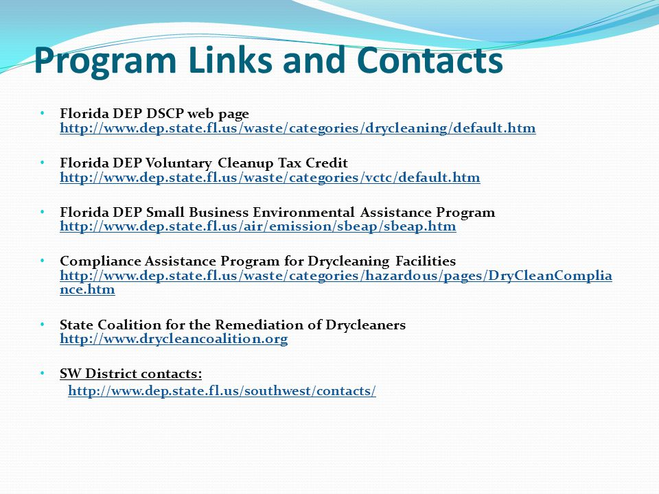 Program Links and Contacts Florida DEP DSCP web page http://www.dep.state.fl.us/waste/categories/drycleaning/default.htm http://www.dep.state.fl.us/waste/categories/drycleaning/default.htm Florida DEP Voluntary Cleanup Tax Credit http://www.dep.state.fl.us/waste/categories/vctc/default.htm http://www.dep.state.fl.us/waste/categories/vctc/default.htm Florida DEP Small Business Environmental Assistance Program http://www.dep.state.fl.us/air/emission/sbeap/sbeap.htm http://www.dep.state.fl.us/air/emission/sbeap/sbeap.htm Compliance Assistance Program for Drycleaning Facilities http://www.dep.state.fl.us/waste/categories/hazardous/pages/DryCleanComplia nce.htm http://www.dep.state.fl.us/waste/categories/hazardous/pages/DryCleanComplia nce.htm State Coalition for the Remediation of Drycleaners http://www.drycleancoalition.org http://www.drycleancoalition.org SW District contacts: http://www.dep.state.fl.us/southwest/contacts/