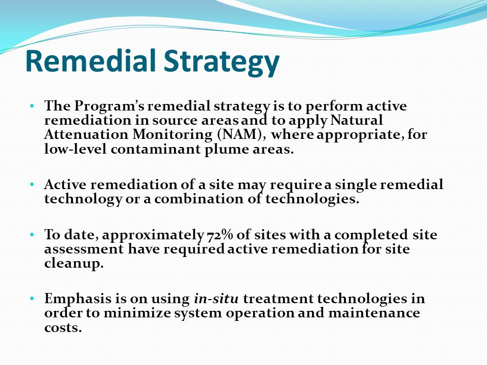 Remedial Strategy The Program's remedial strategy is to perform active remediation in source areas and to apply Natural Attenuation Monitoring (NAM), where appropriate, for low-level contaminant plume areas.