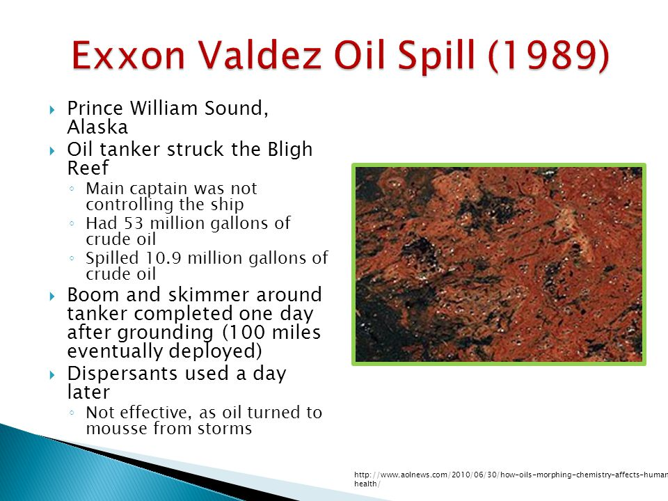Exxon Valdez Oil Spill (1989)  Prince William Sound, Alaska  Oil tanker struck the Bligh Reef ◦ Main captain was not controlling the ship ◦ Had 53 million gallons of crude oil ◦ Spilled 10.9 million gallons of crude oil  Boom and skimmer around tanker completed one day after grounding (100 miles eventually deployed)  Dispersants used a day later ◦ Not effective, as oil turned to mousse from storms http://www.aolnews.com/2010/06/30/how-oils-morphing-chemistry-affects-human- health/