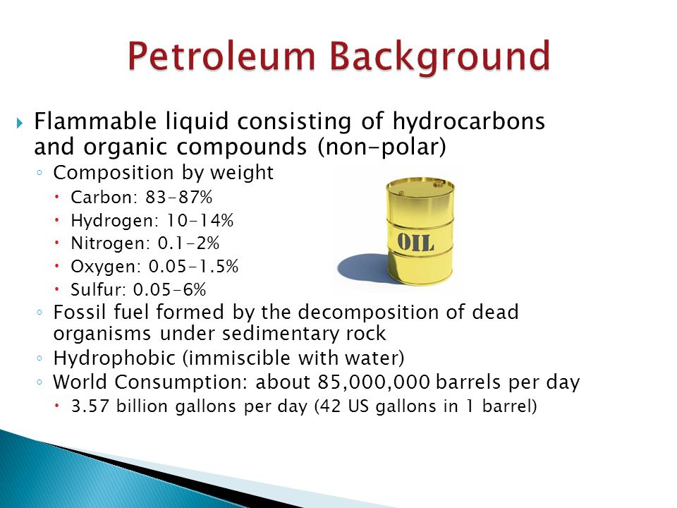 Petroleum Background  Flammable liquid consisting of hydrocarbons and organic compounds (non-polar) ◦ Composition by weight  Carbon: 83-87%  Hydrogen: 10-14%  Nitrogen: 0.1-2%  Oxygen: 0.05-1.5%  Sulfur: 0.05-6% ◦ Fossil fuel formed by the decomposition of dead organisms under sedimentary rock ◦ Hydrophobic (immiscible with water) ◦ World Consumption: about 85,000,000 barrels per day  3.57 billion gallons per day (42 US gallons in 1 barrel)