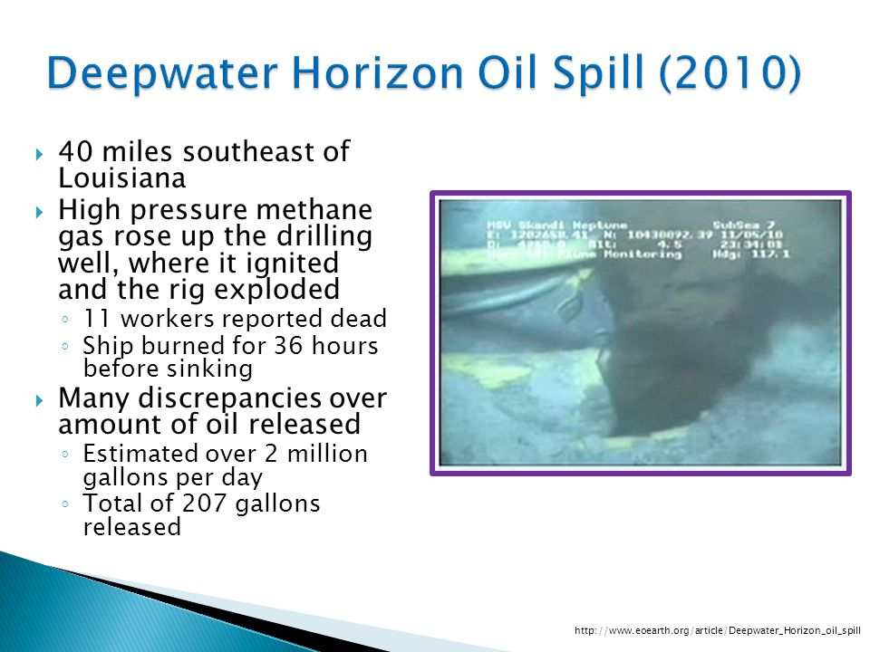 Deepwater Horizon Oil Spill (2010)  40 miles southeast of Louisiana  High pressure methane gas rose up the drilling well, where it ignited and the rig exploded ◦ 11 workers reported dead ◦ Ship burned for 36 hours before sinking  Many discrepancies over amount of oil released ◦ Estimated over 2 million gallons per day ◦ Total of 207 gallons released http://www.eoearth.org/article/Deepwater_Horizon_oil_spill