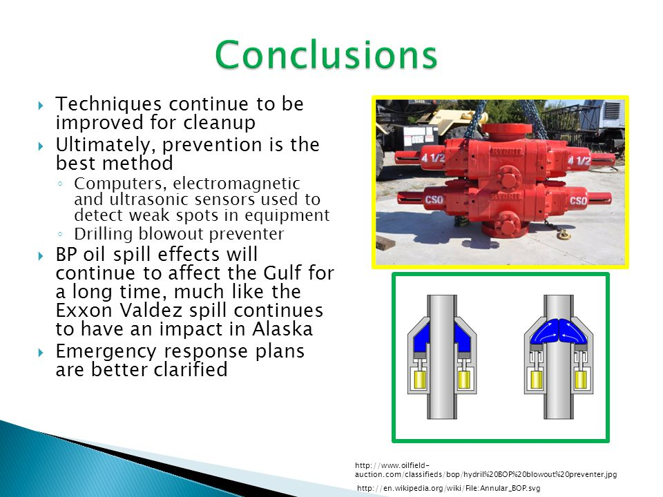 Conclusions  Techniques continue to be improved for cleanup  Ultimately, prevention is the best method ◦ Computers, electromagnetic and ultrasonic sensors used to detect weak spots in equipment ◦ Drilling blowout preventer  BP oil spill effects will continue to affect the Gulf for a long time, much like the Exxon Valdez spill continues to have an impact in Alaska  Emergency response plans are better clarified http://www.oilfield- auction.com/classifieds/bop/hydril%20BOP%20blowout%20preventer.jpg http://en.wikipedia.org/wiki/File:Annular_BOP.svg