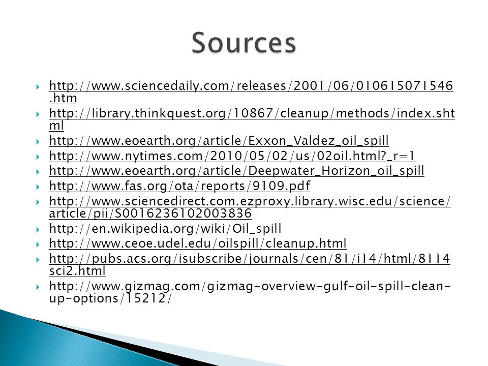  http://www.sciencedaily.com/releases/2001/06/010615071546.htm  http://library.thinkquest.org/10867/cleanup/methods/index.sht ml  http://www.eoearth.org/article/Exxon_Valdez_oil_spill  http://www.nytimes.com/2010/05/02/us/02oil.html?_r=1  http://www.eoearth.org/article/Deepwater_Horizon_oil_spill  http://www.fas.org/ota/reports/9109.pdf  http://www.sciencedirect.com.ezproxy.library.wisc.edu/science/ article/pii/S0016236102003836  http://en.wikipedia.org/wiki/Oil_spill  http://www.ceoe.udel.edu/oilspill/cleanup.html  http://pubs.acs.org/isubscribe/journals/cen/81/i14/html/8114 sci2.html  http://www.gizmag.com/gizmag-overview-gulf-oil-spill-clean- up-options/15212/