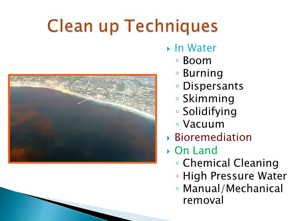  In Water ◦ Boom ◦ Burning ◦ Dispersants ◦ Skimming ◦ Solidifying ◦ Vacuum  Bioremediation  On Land ◦ Chemical Cleaning ◦ High Pressure Water ◦ Manual/Mechanical removal Clean up Techniques