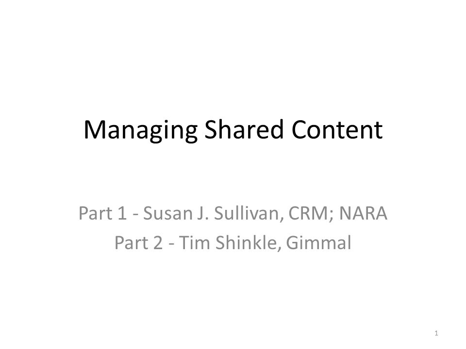 Managing Shared Content Part 1 - Susan J. Sullivan, CRM; NARA Part 2 - Tim Shinkle, Gimmal 1