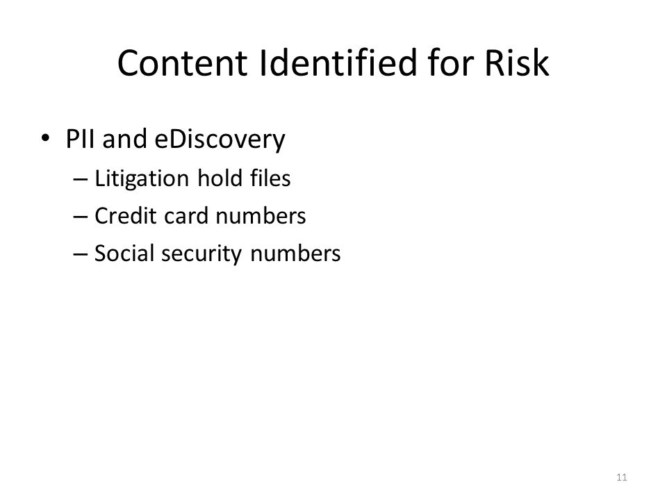 Content Identified for Risk PII and eDiscovery – Litigation hold files – Credit card numbers – Social security numbers 11