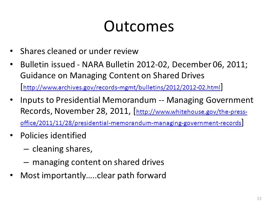 Outcomes Shares cleaned or under review Bulletin issued - NARA Bulletin 2012-02, December 06, 2011; Guidance on Managing Content on Shared Drives [ http://www.archives.gov/records-mgmt/bulletins/2012/2012-02.html ] http://www.archives.gov/records-mgmt/bulletins/2012/2012-02.html Inputs to Presidential Memorandum -- Managing Government Records, November 28, 2011, [ http://www.whitehouse.gov/the-press- office/2011/11/28/presidential-memorandum-managing-government-records ] http://www.whitehouse.gov/the-press- office/2011/11/28/presidential-memorandum-managing-government-records Policies identified – cleaning shares, – managing content on shared drives Most importantly…..clear path forward 13
