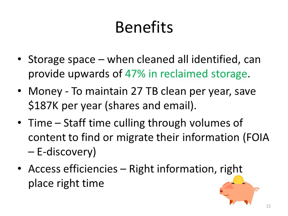 Benefits Storage space – when cleaned all identified, can provide upwards of 47% in reclaimed storage. Money - To maintain 27 TB clean per year, save