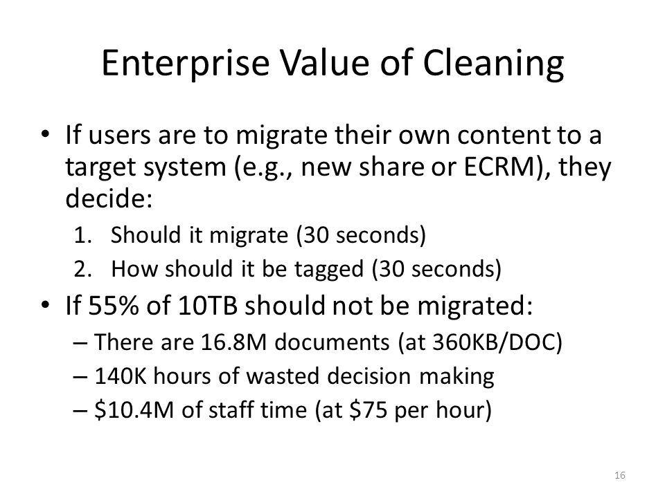Enterprise Value of Cleaning If users are to migrate their own content to a target system (e.g., new share or ECRM), they decide: 1.Should it migrate (30 seconds) 2.How should it be tagged (30 seconds) If 55% of 10TB should not be migrated: – There are 16.8M documents (at 360KB/DOC) – 140K hours of wasted decision making – $10.4M of staff time (at $75 per hour) 16