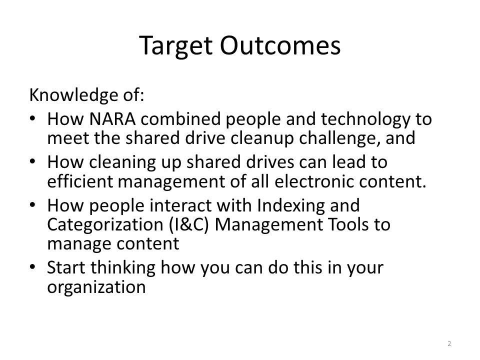 Target Outcomes Knowledge of: How NARA combined people and technology to meet the shared drive cleanup challenge, and How cleaning up shared drives can lead to efficient management of all electronic content.