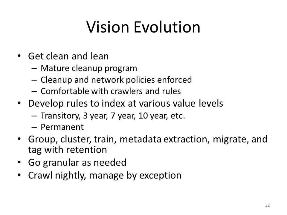 Vision Evolution Get clean and lean – Mature cleanup program – Cleanup and network policies enforced – Comfortable with crawlers and rules Develop rules to index at various value levels – Transitory, 3 year, 7 year, 10 year, etc.
