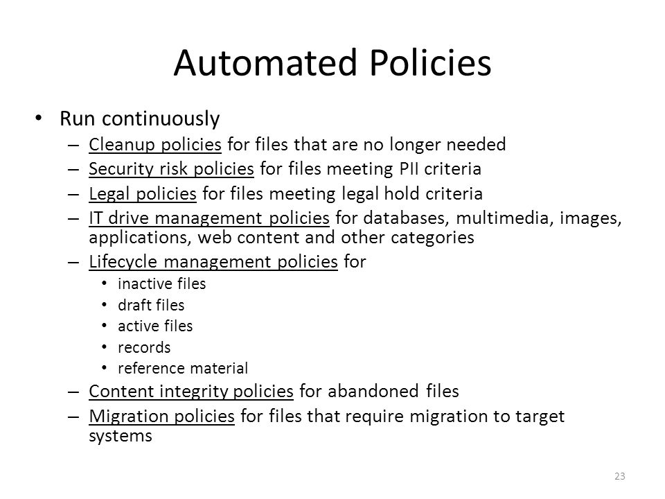 Automated Policies Run continuously – Cleanup policies for files that are no longer needed – Security risk policies for files meeting PII criteria – Legal policies for files meeting legal hold criteria – IT drive management policies for databases, multimedia, images, applications, web content and other categories – Lifecycle management policies for inactive files draft files active files records reference material – Content integrity policies for abandoned files – Migration policies for files that require migration to target systems 23
