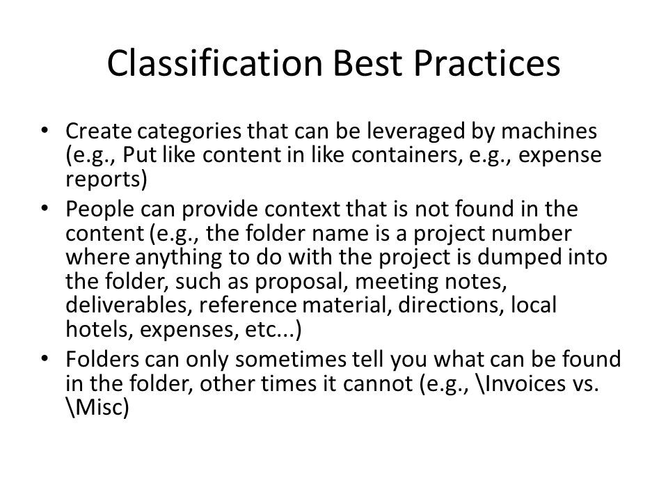 Classification Best Practices Create categories that can be leveraged by machines (e.g., Put like content in like containers, e.g., expense reports) People can provide context that is not found in the content (e.g., the folder name is a project number where anything to do with the project is dumped into the folder, such as proposal, meeting notes, deliverables, reference material, directions, local hotels, expenses, etc...) Folders can only sometimes tell you what can be found in the folder, other times it cannot (e.g., \Invoices vs.