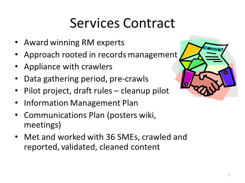 Services Contract Award winning RM experts Approach rooted in records management Appliance with crawlers Data gathering period, pre-crawls Pilot project, draft rules – cleanup pilot Information Management Plan Communications Plan (posters wiki, meetings) Met and worked with 36 SMEs, crawled and reported, validated, cleaned content 5