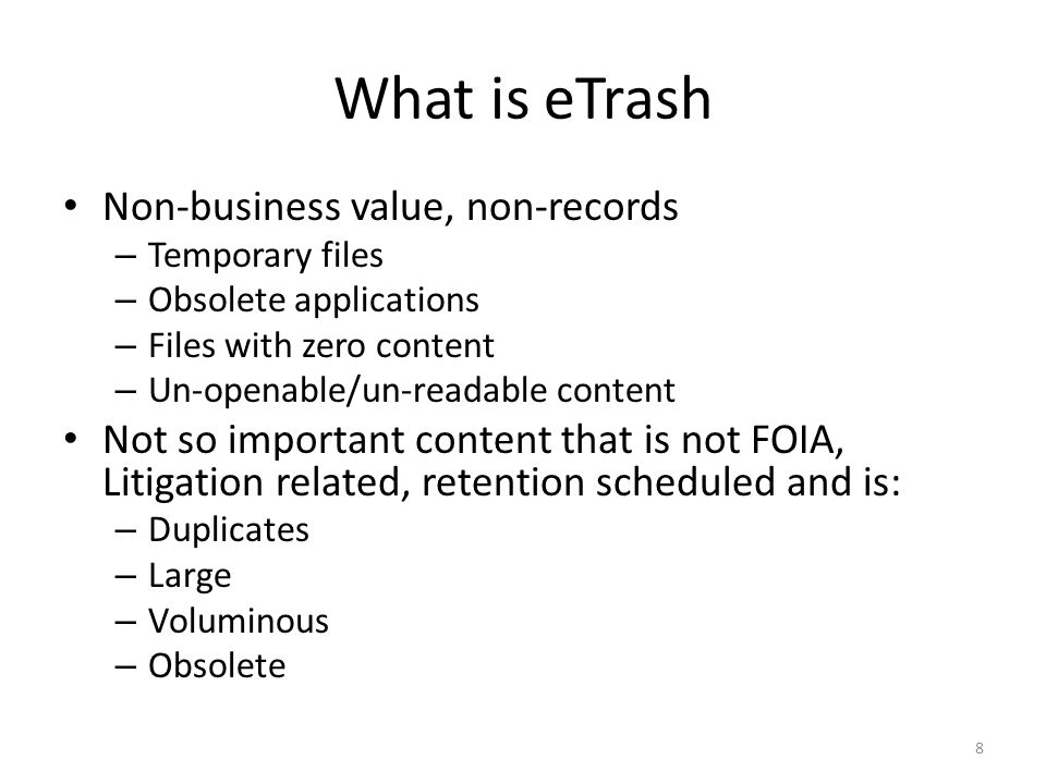 What is eTrash Non-business value, non-records – Temporary files – Obsolete applications – Files with zero content – Un-openable/un-readable content N