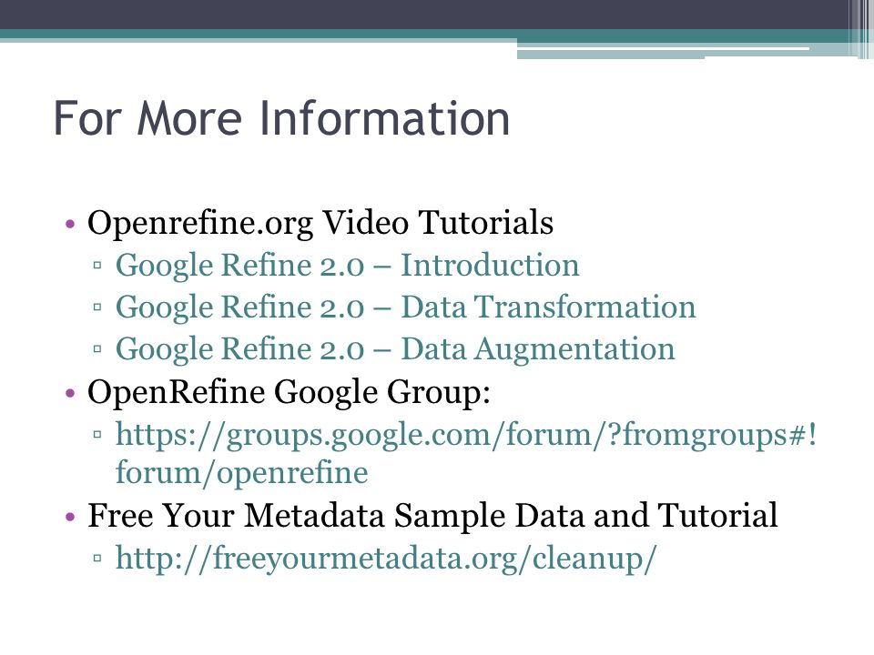 For More Information Openrefine.org Video Tutorials ▫Google Refine 2.0 – Introduction ▫Google Refine 2.0 – Data Transformation ▫Google Refine 2.0 – Da