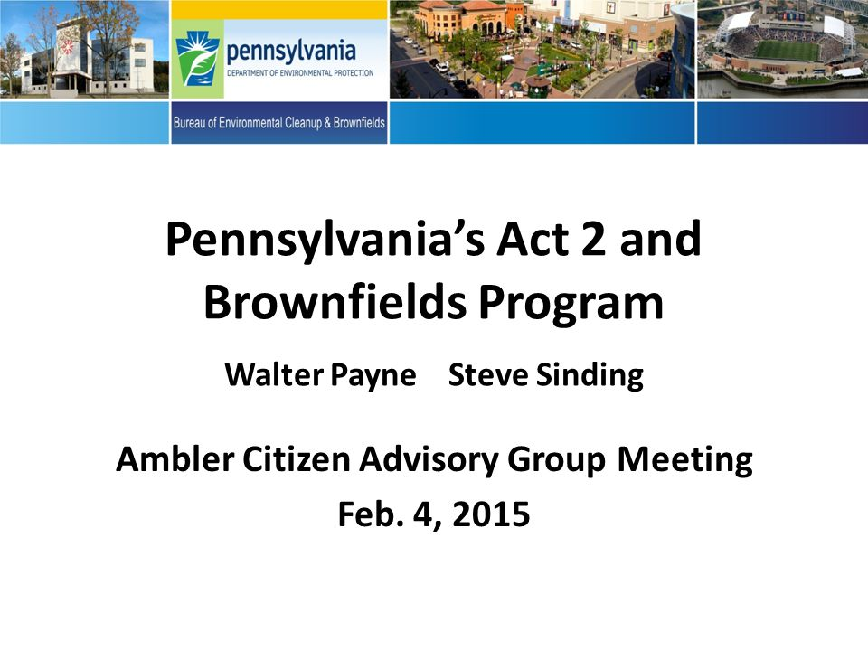 Pennsylvania's Act 2 and Brownfields Program Walter Payne Steve Sinding Ambler Citizen Advisory Group Meeting Feb.