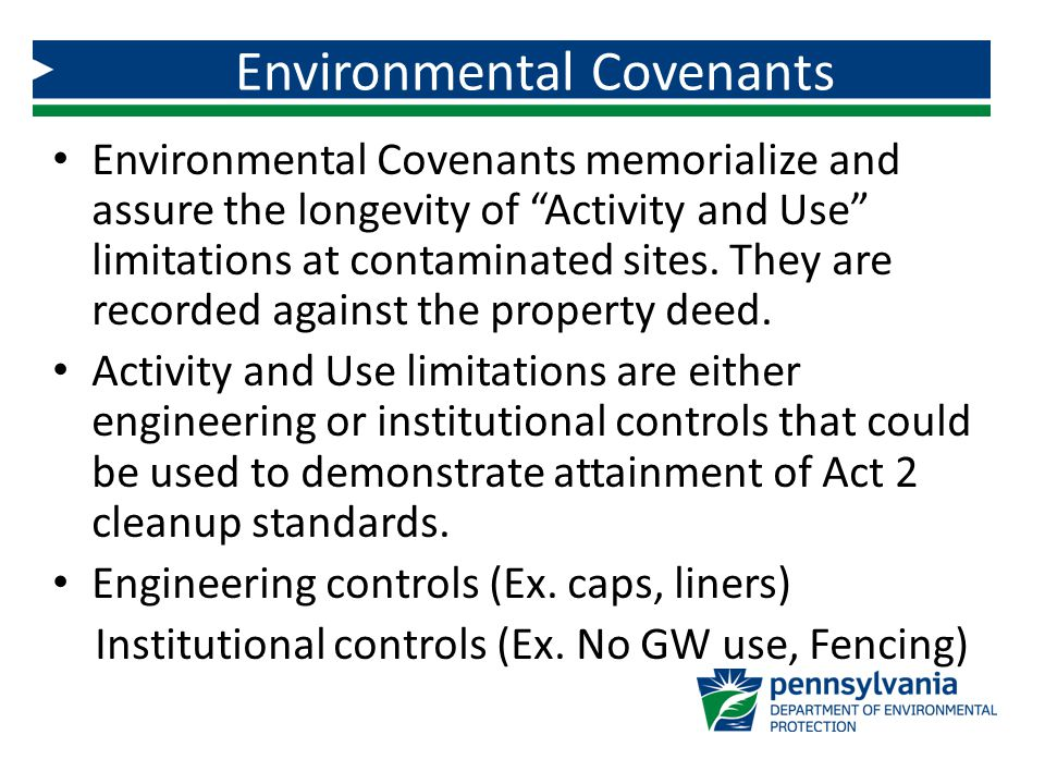 "Environmental Covenants memorialize and assure the longevity of ""Activity and Use"" limitations at contaminated sites. They are recorded against the pr"