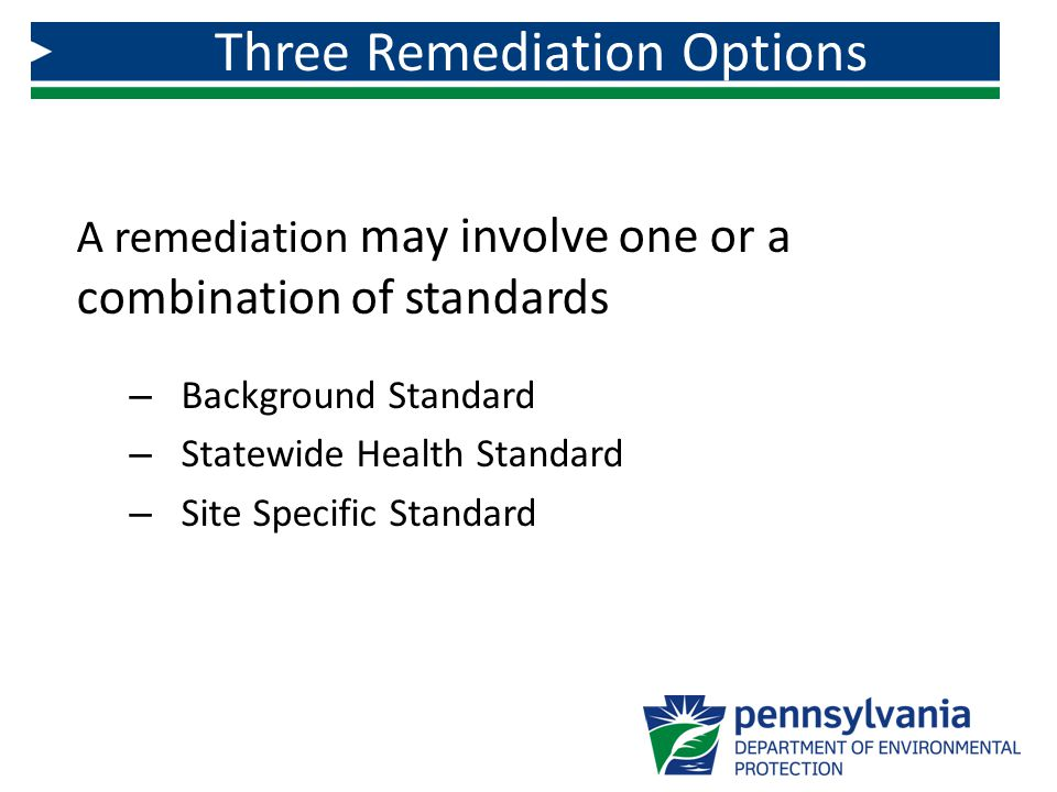 A remediation may involve one or a combination of standards – Background Standard – Statewide Health Standard – Site Specific Standard Three Remediati