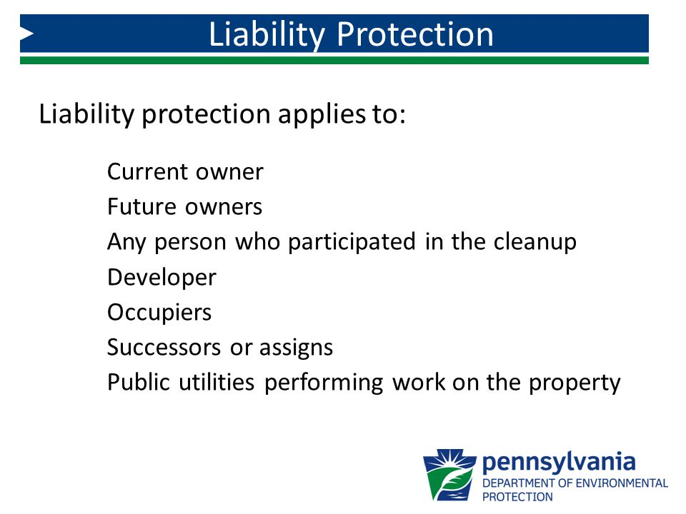 Liability protection applies to: Current owner Future owners Any person who participated in the cleanup Developer Occupiers Successors or assigns Public utilities performing work on the property Liability Protection