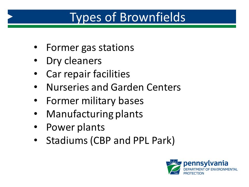 Former gas stations Dry cleaners Car repair facilities Nurseries and Garden Centers Former military bases Manufacturing plants Power plants Stadiums (CBP and PPL Park) Types of Brownfields