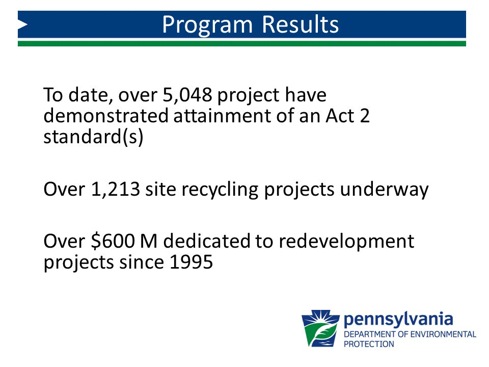 To date, over 5,048 project have demonstrated attainment of an Act 2 standard(s) Over 1,213 site recycling projects underway Over $600 M dedicated to
