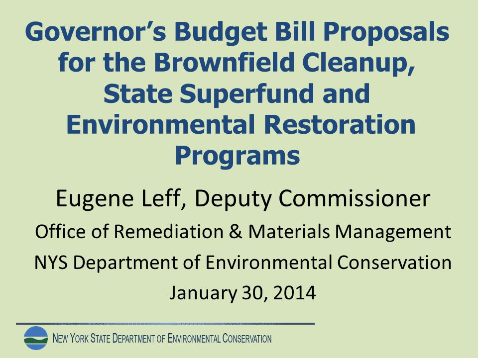 N EW Y ORK S TATE D EPARTMENT OF E NVIRONMENTAL C ONSERVATION Governor's Budget Bill Proposals for the Brownfield Cleanup, State Superfund and Environmental Restoration Programs Eugene Leff, Deputy Commissioner Office of Remediation & Materials Management NYS Department of Environmental Conservation January 30, 2014