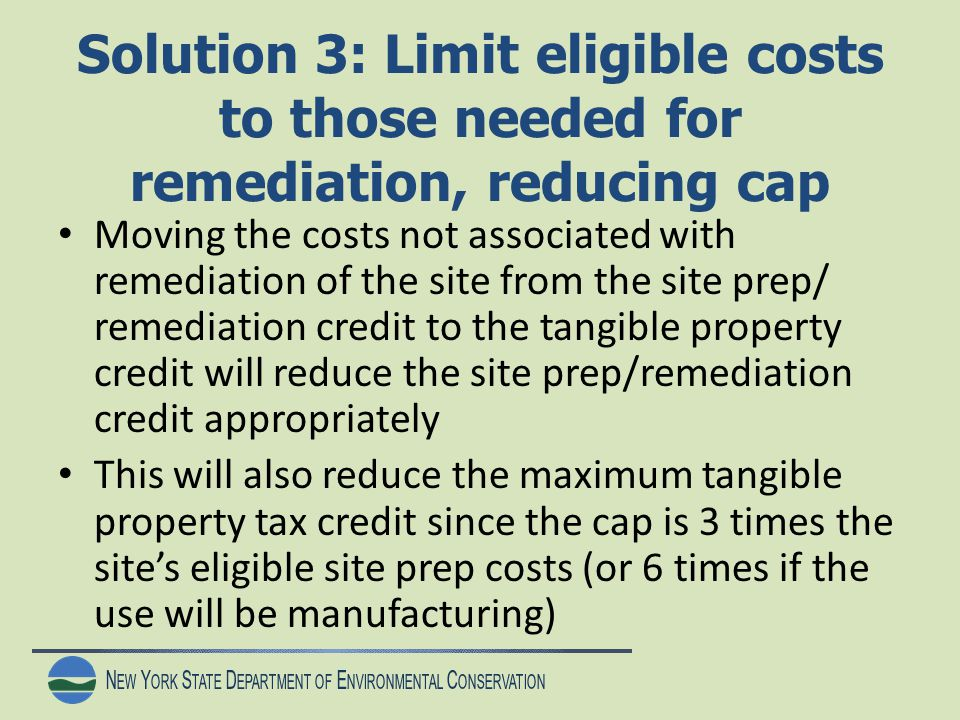 N EW Y ORK S TATE D EPARTMENT OF E NVIRONMENTAL C ONSERVATION Solution 3: Limit eligible costs to those needed for remediation, reducing cap Moving the costs not associated with remediation of the site from the site prep/ remediation credit to the tangible property credit will reduce the site prep/remediation credit appropriately This will also reduce the maximum tangible property tax credit since the cap is 3 times the site's eligible site prep costs (or 6 times if the use will be manufacturing)