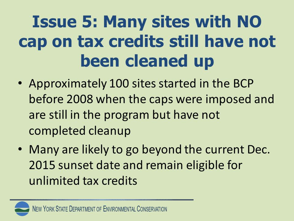 N EW Y ORK S TATE D EPARTMENT OF E NVIRONMENTAL C ONSERVATION Issue 5: Many sites with NO cap on tax credits still have not been cleaned up Approximately 100 sites started in the BCP before 2008 when the caps were imposed and are still in the program but have not completed cleanup Many are likely to go beyond the current Dec.