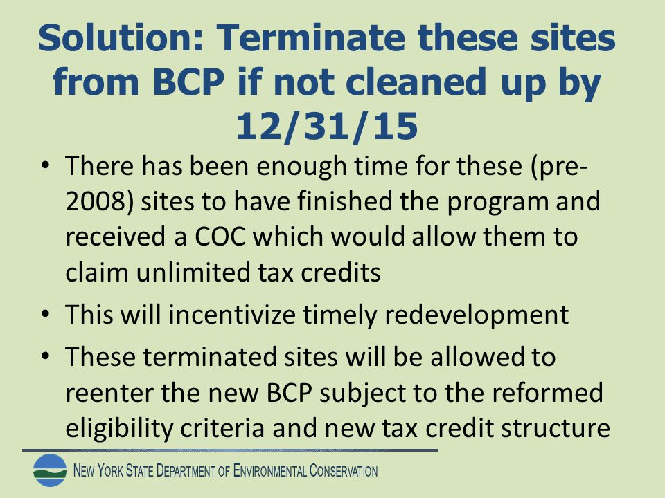 N EW Y ORK S TATE D EPARTMENT OF E NVIRONMENTAL C ONSERVATION Solution: Terminate these sites from BCP if not cleaned up by 12/31/15 There has been enough time for these (pre- 2008) sites to have finished the program and received a COC which would allow them to claim unlimited tax credits This will incentivize timely redevelopment These terminated sites will be allowed to reenter the new BCP subject to the reformed eligibility criteria and new tax credit structure