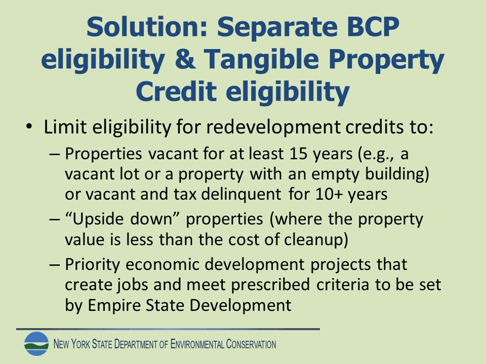 N EW Y ORK S TATE D EPARTMENT OF E NVIRONMENTAL C ONSERVATION Solution: Separate BCP eligibility & Tangible Property Credit eligibility Limit eligibility for redevelopment credits to: – Properties vacant for at least 15 years (e.g., a vacant lot or a property with an empty building) or vacant and tax delinquent for 10+ years – Upside down properties (where the property value is less than the cost of cleanup) – Priority economic development projects that create jobs and meet prescribed criteria to be set by Empire State Development
