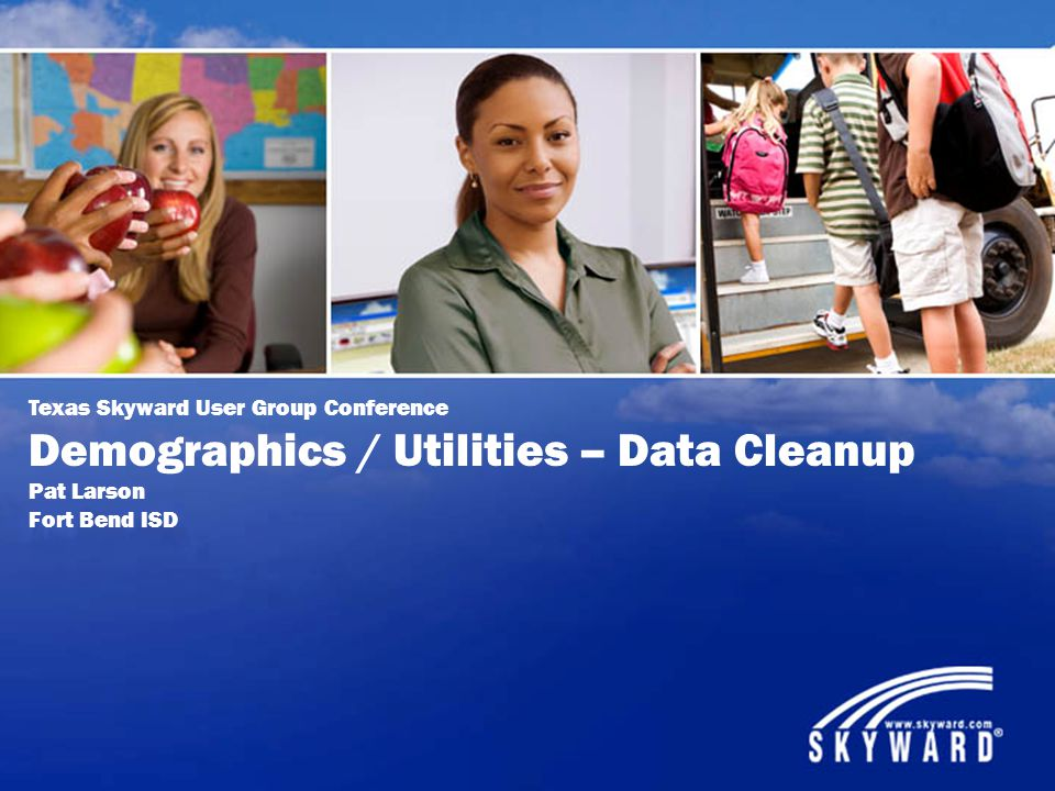 Texas Skyward User Group Conference Demographics / Utilities – Data Cleanup Pat Larson Fort Bend ISD