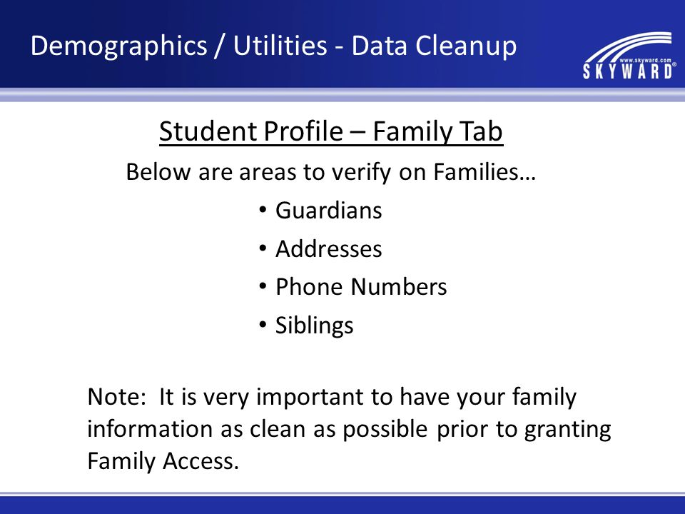 Student Profile – Family Tab Below are areas to verify on Families… Guardians Addresses Phone Numbers Siblings Note: It is very important to have your family information as clean as possible prior to granting Family Access.