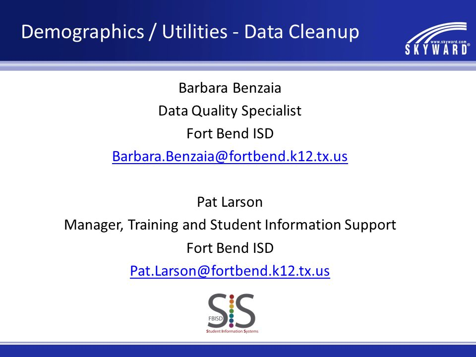 Barbara Benzaia Data Quality Specialist Fort Bend ISD Barbara.Benzaia@fortbend.k12.tx.us Pat Larson Manager, Training and Student Information Support Fort Bend ISD Pat.Larson@fortbend.k12.tx.us Demographics / Utilities - Data Cleanup