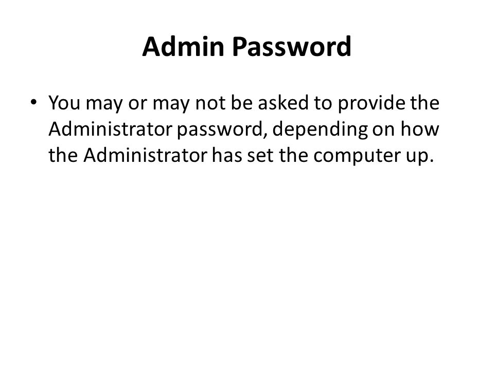 Admin Password You may or may not be asked to provide the Administrator password, depending on how the Administrator has set the computer up.