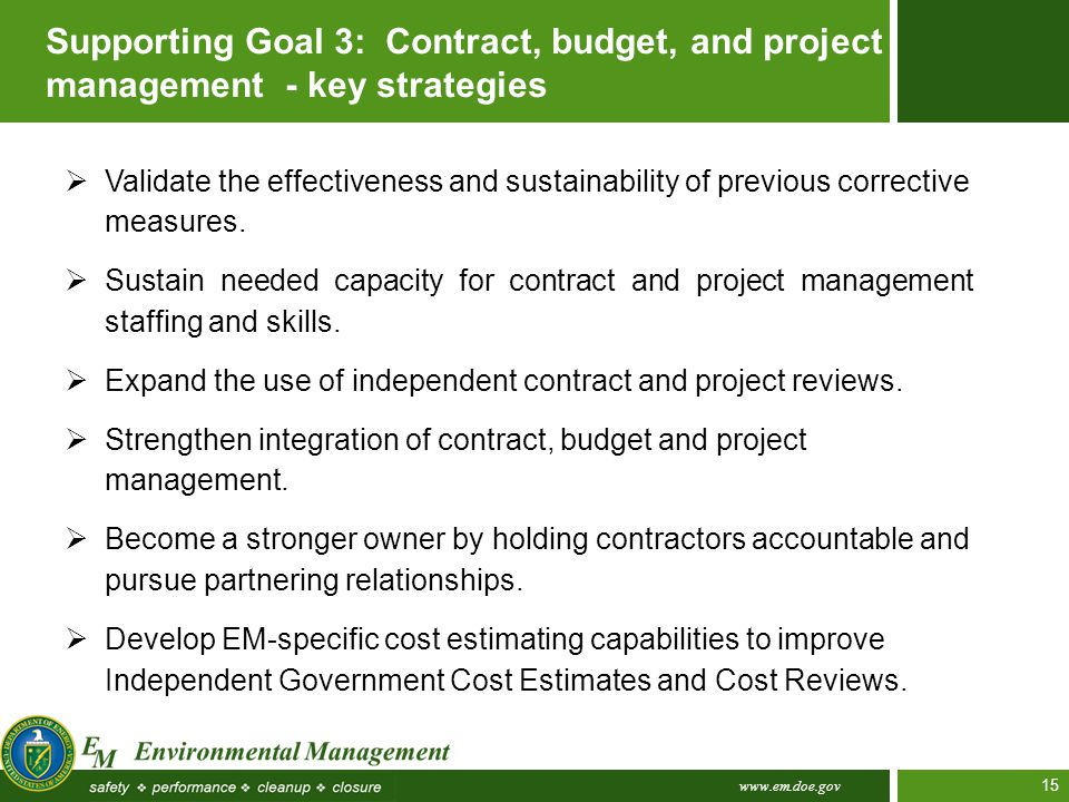 www.em.doe.gov 15 Supporting Goal 3: Contract, budget, and project management - key strategies  Validate the effectiveness and sustainability of prev