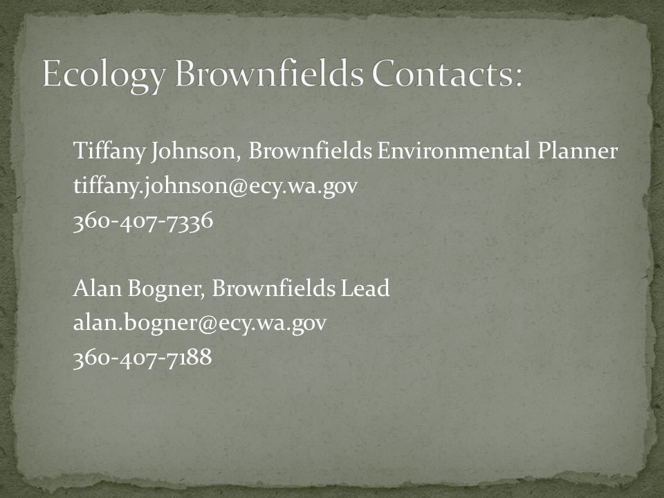 Tiffany Johnson, Brownfields Environmental Planner tiffany.johnson@ecy.wa.gov 360-407-7336 Alan Bogner, Brownfields Lead alan.bogner@ecy.wa.gov 360-40