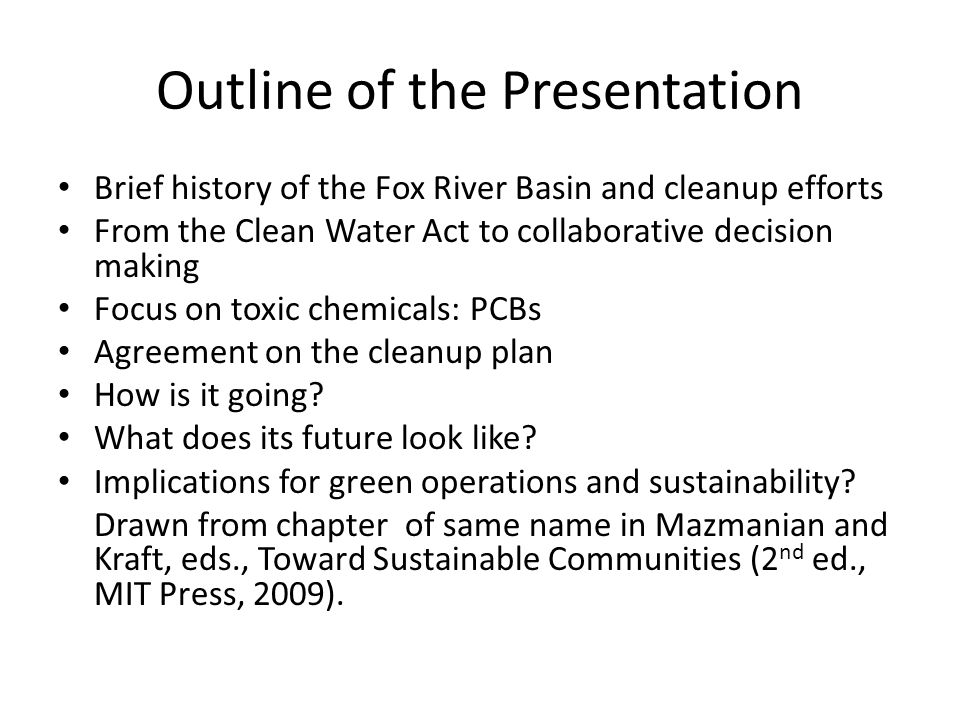 Outline of the Presentation Brief history of the Fox River Basin and cleanup efforts From the Clean Water Act to collaborative decision making Focus on toxic chemicals: PCBs Agreement on the cleanup plan How is it going.