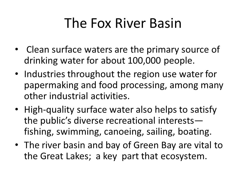 The Fox River Basin Clean surface waters are the primary source of drinking water for about 100,000 people. Industries throughout the region use water