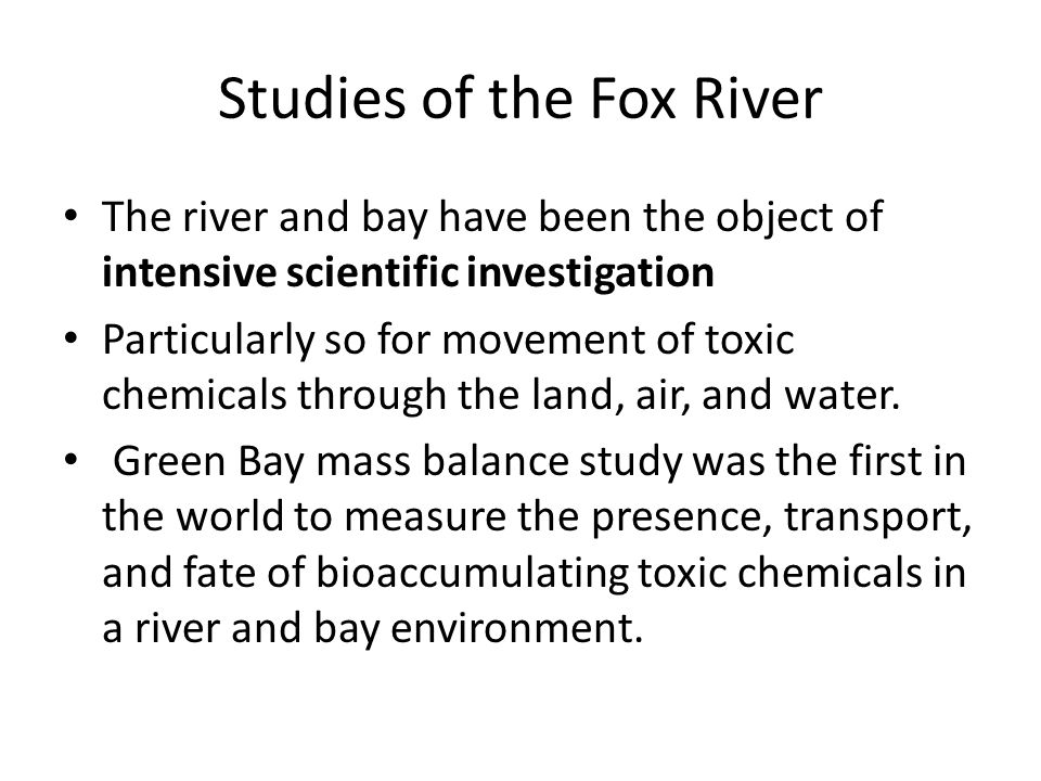 Studies of the Fox River The river and bay have been the object of intensive scientific investigation Particularly so for movement of toxic chemicals through the land, air, and water.