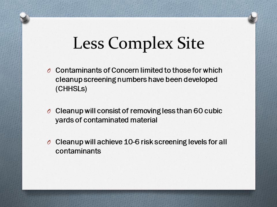 Less Complex Site O Contaminants of Concern limited to those for which cleanup screening numbers have been developed (CHHSLs) O Cleanup will consist of removing less than 60 cubic yards of contaminated material O Cleanup will achieve 10-6 risk screening levels for all contaminants
