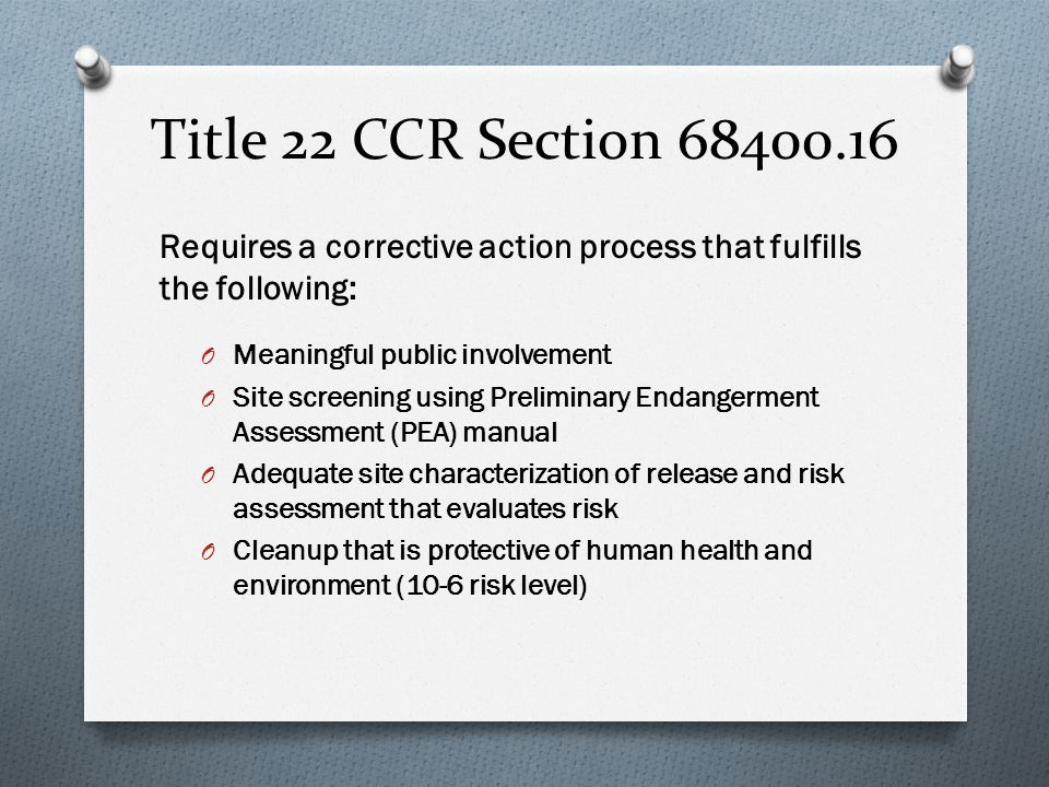 Title 22 CCR Section 68400.16 Requires a corrective action process that fulfills the following: O Meaningful public involvement O Site screening using Preliminary Endangerment Assessment (PEA) manual O Adequate site characterization of release and risk assessment that evaluates risk O Cleanup that is protective of human health and environment (10-6 risk level)
