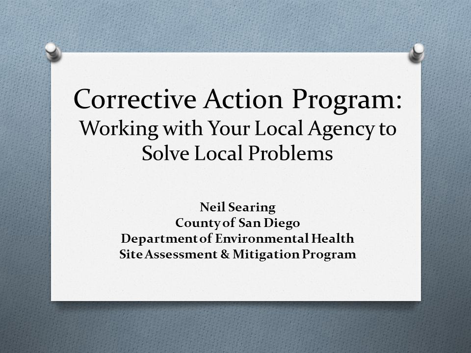 Corrective Action Program: Working with Your Local Agency to Solve Local Problems Neil Searing County of San Diego Department of Environmental Health Site Assessment & Mitigation Program