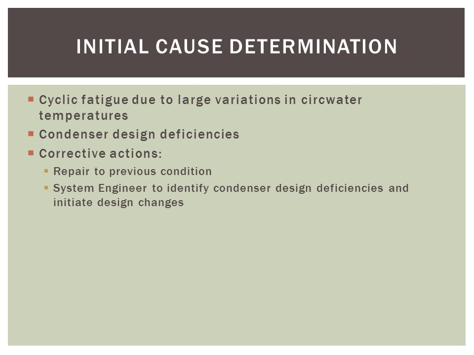  Cyclic fatigue due to large variations in circwater temperatures  Condenser design deficiencies  Corrective actions:  Repair to previous condition  System Engineer to identify condenser design deficiencies and initiate design changes INITIAL CAUSE DETERMINATION