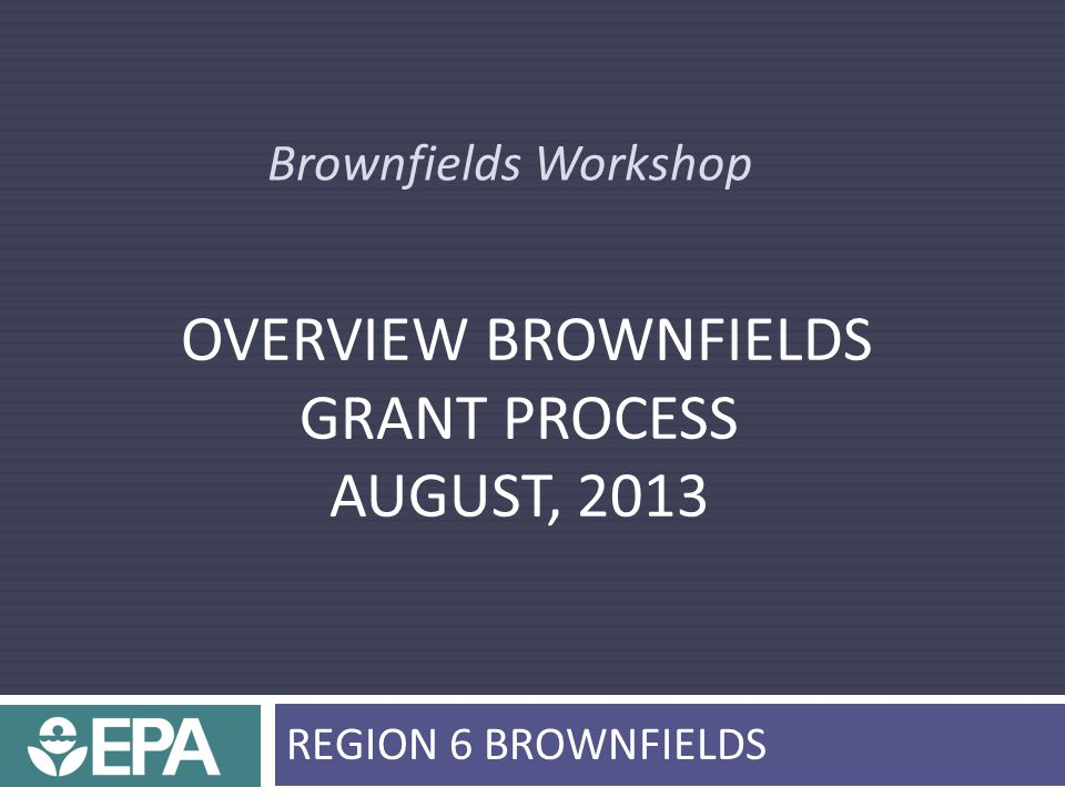 Brownfields Workshop OVERVIEW BROWNFIELDS GRANT PROCESS AUGUST, 2013 REGION 6 BROWNFIELDS