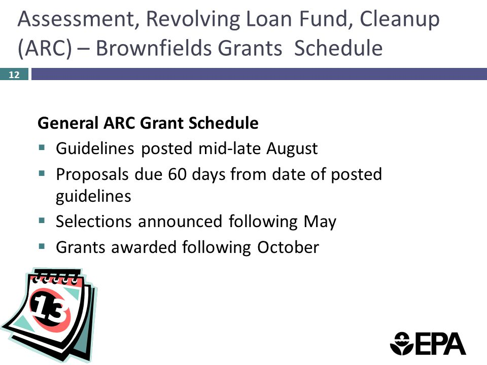Assessment, Revolving Loan Fund, Cleanup (ARC) – Brownfields Grants Schedule 12 General ARC Grant Schedule  Guidelines posted mid-late August  Proposals due 60 days from date of posted guidelines  Selections announced following May  Grants awarded following October