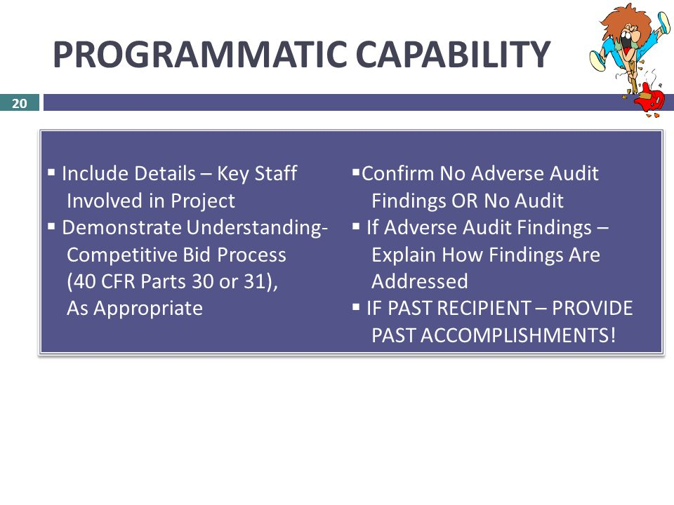 PROGRAMMATIC CAPABILITY 20  ASSESSMENT – 40 Points  RLF – 20 Points  CLEANUP – 20 Points 20  Include Details – Key Staff Involved in Project  Demonstrate Understanding- Competitive Bid Process (40 CFR Parts 30 or 31), As Appropriate  Confirm No Adverse Audit Findings OR No Audit  If Adverse Audit Findings – Explain How Findings Are Addressed  IF PAST RECIPIENT – PROVIDE PAST ACCOMPLISHMENTS.