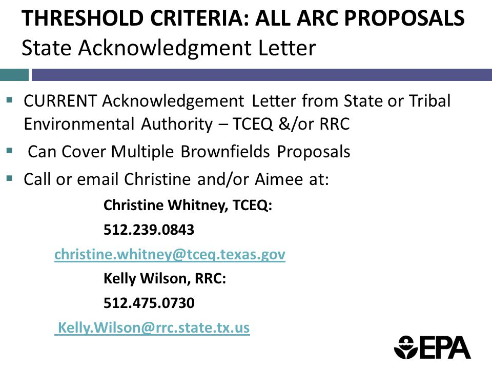 THRESHOLD CRITERIA: ALL ARC PROPOSALS State Acknowledgment Letter  CURRENT Acknowledgement Letter from State or Tribal Environmental Authority – TCEQ &/or RRC  Can Cover Multiple Brownfields Proposals  Call or email Christine and/or Aimee at: Christine Whitney, TCEQ: 512.239.0843 christine.whitney@tceq.texas.gov Kelly Wilson, RRC: 512.475.0730 Kelly.Wilson@rrc.state.tx.us