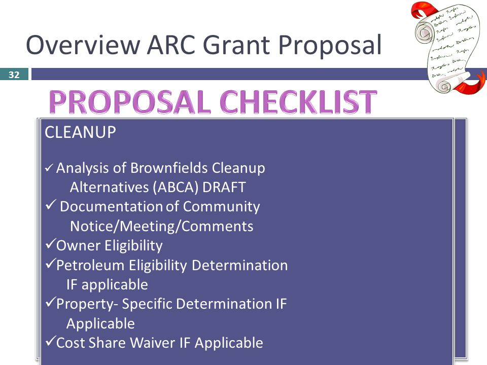 Overview ARC Grant Proposal 32  Transmittal Letter (2 Page Limit)  Narrative Proposal – Ranking Responses (15 Page Limit)  Attachment(s)  Threshold Responses  Non-profit for Cleanup ONLY – Document Status  Acknowledgement Letter State Environmental Authority  Leveraged Resource Letters  Key Community Based Organization Letters  Special Considerations Checklist ASSESSMENT Site Specific: $350K Justification Waiver Property-Specific Determination IF Applicable Property Owner Eligibility IF Applicable Petroleum Eligibility Determination IF applicable Coalitions: Letters of Commitment Document Coalition Member Eligibility ASSESSMENT Site Specific: $350K Justification Waiver Property-Specific Determination IF Applicable Property Owner Eligibility IF Applicable Petroleum Eligibility Determination IF applicable Coalitions: Letters of Commitment Document Coalition Member Eligibility RLF Letter – Two Legal Opinions:  Access Site – Emergency  Administer RLF Loans Letters of Coalition Members Commitment IF Applicable RLF Letter – Two Legal Opinions:  Access Site – Emergency  Administer RLF Loans Letters of Coalition Members Commitment IF Applicable CLEANUP Analysis of Brownfields Cleanup Alternatives (ABCA) DRAFT Documentation of Community Notice/Meeting/Comments Owner Eligibility Petroleum Eligibility Determination IF applicable Property- Specific Determination IF Applicable Cost Share Waiver IF Applicable CLEANUP Analysis of Brownfields Cleanup Alternatives (ABCA) DRAFT Documentation of Community Notice/Meeting/Comments Owner Eligibility Petroleum Eligibility Determination IF applicable Property- Specific Determination IF Applicable Cost Share Waiver IF Applicable