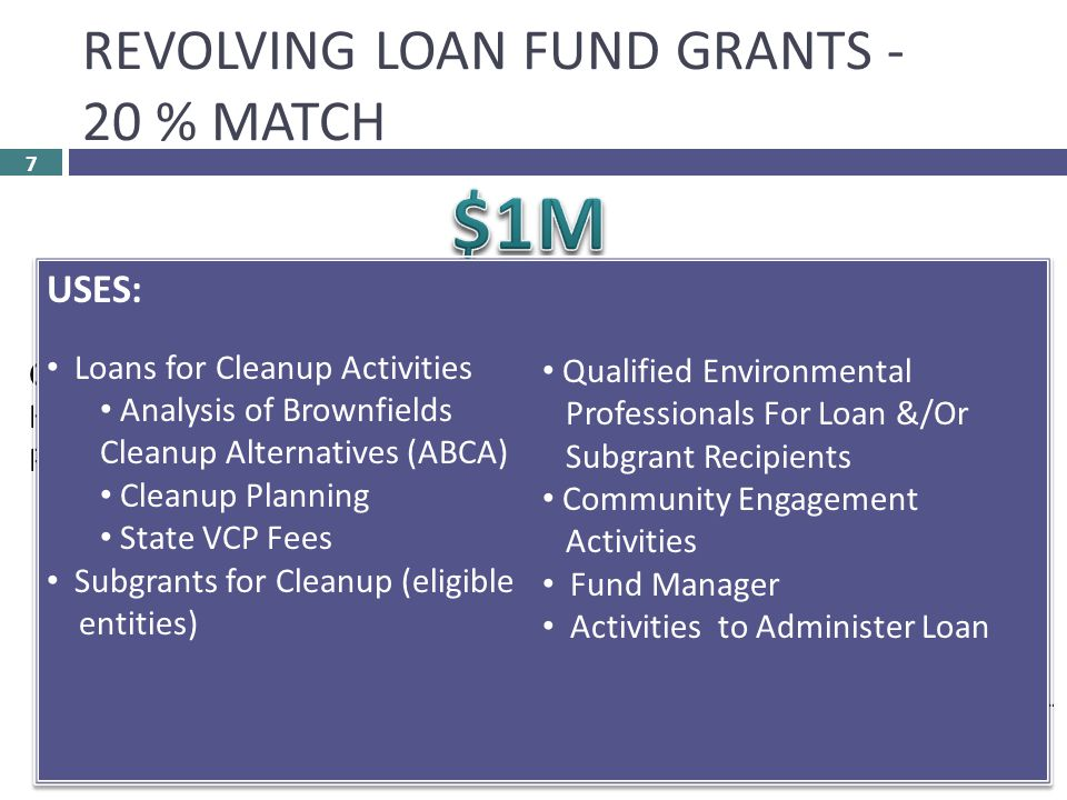 REVOLVING LOAN FUND GRANTS - 20 % MATCH 7 COMMUNITY-WIDE Hazardous &/or Petroleum APPLICABLE TO ALL RLF APPLICANTS: TWO Legal Opinions Access to Secure Site Administer Loans COALITION Hazardous &/or Petroleum Commitment Letters Coalition Members ALL COALITIONS MEMBERS MUST BE ELIGIBLE USES: Loans for Cleanup Activities Analysis of Brownfields Cleanup Alternatives (ABCA) Cleanup Planning State VCP Fees Subgrants for Cleanup (eligible entities) Qualified Environmental Professionals For Loan &/Or Subgrant Recipients Community Engagement Activities Fund Manager Activities to Administer Loan USES: Loans for Cleanup Activities Analysis of Brownfields Cleanup Alternatives (ABCA) Cleanup Planning State VCP Fees Subgrants for Cleanup (eligible entities) Qualified Environmental Professionals For Loan &/Or Subgrant Recipients Community Engagement Activities Fund Manager Activities to Administer Loan